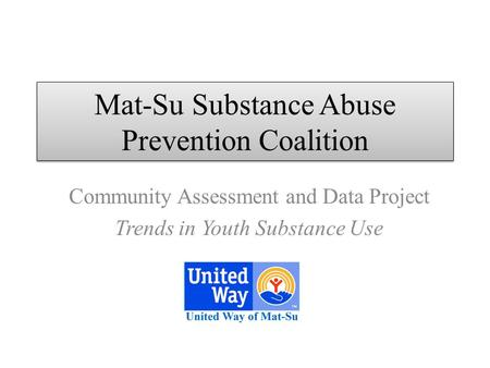 Mat-Su Substance Abuse Prevention Coalition Community Assessment and Data Project Trends in Youth Substance Use.