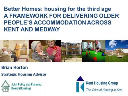 Brian Horton Strategic Housing Advisor Better Homes: housing for the third age A FRAMEWORK FOR DELIVERING OLDER PEOPLE'S ACCOMMODATION ACROSS KENT AND.