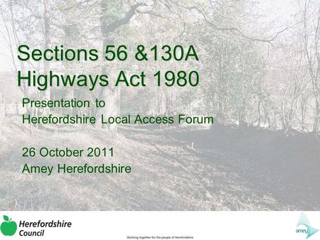 Sections 56 &130A Highways Act 1980 Presentation to Herefordshire Local Access Forum 26 October 2011 Amey Herefordshire.