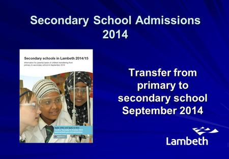 Transfer from primary to secondary school September 2014 Secondary School Admissions 2014.