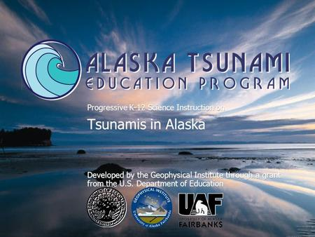 Progressive K-12 Science Instruction on Tsunamis in Alaska Developed by the Geophysical Institute through a grant from the U.S. Department of Education.