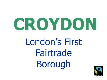 CROYDON London's First Fairtrade Borough. Fairtrade Town Goals GOAL 1 - The local council passes a resolution supporting Fairtrade, and agrees to serve.