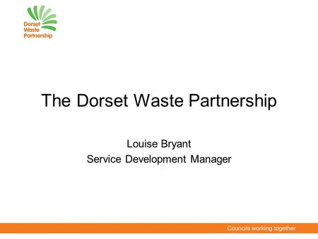 The Dorset Waste Partnership Louise Bryant Service Development Manager.