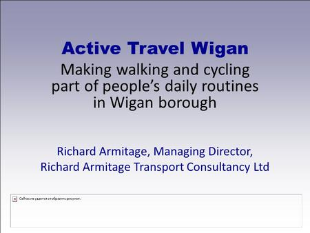 Active Travel Wigan Making walking and cycling part of people's daily routines in Wigan borough Richard Armitage, Managing Director, Richard Armitage Transport.