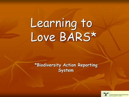 Learning to Love BARS* *Biodiversity Action Reporting System.