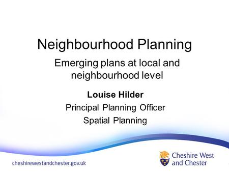 Neighbourhood Planning Louise Hilder Principal Planning Officer Spatial Planning Emerging plans at local and neighbourhood level.