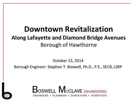 Downtown Revitalization Along Lafayette and Diamond Bridge Avenues Borough of Hawthorne October 15, 2014 Borough Engineer: Stephen T. Boswell, Ph.D., P.E.,