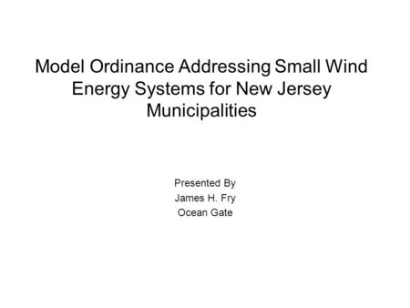 Model Ordinance Addressing Small Wind Energy Systems for New Jersey Municipalities Presented By James H. Fry Ocean Gate.