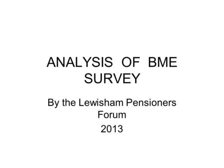 ANALYSIS OF BME SURVEY By the Lewisham Pensioners Forum 2013.