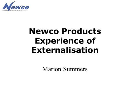 Newco Products Experience of Externalisation Marion Summers.