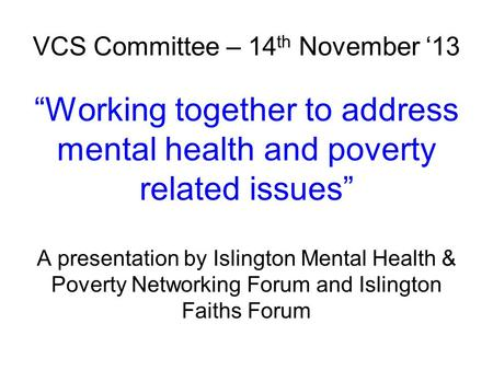 "VCS Committee – 14 th November '13 ""Working together to address mental health and poverty related issues"" A presentation by Islington Mental Health & Poverty."