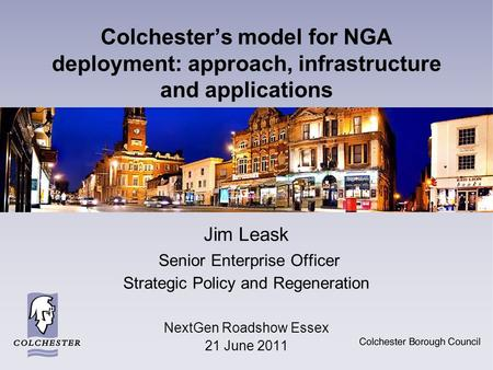 Colchester's model for NGA deployment: approach, infrastructure and applications Jim Leask Senior Enterprise Officer Strategic Policy and Regeneration.