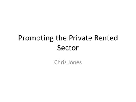 Promoting the Private Rented Sector Chris Jones. Covering Local And Regional Context – Need and Demand and Economy Policy Enabling PRS Development Case.