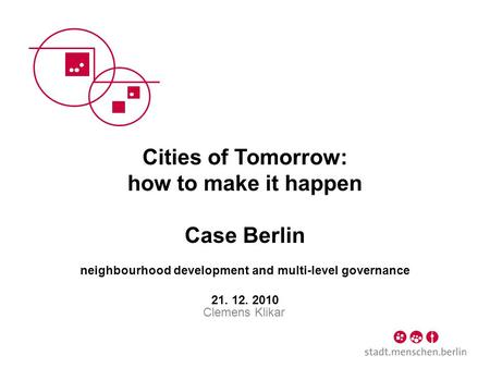 Cities of Tomorrow: how to make it happen Case Berlin neighbourhood development and multi-level governance 21. 12. 2010 Clemens Klikar.