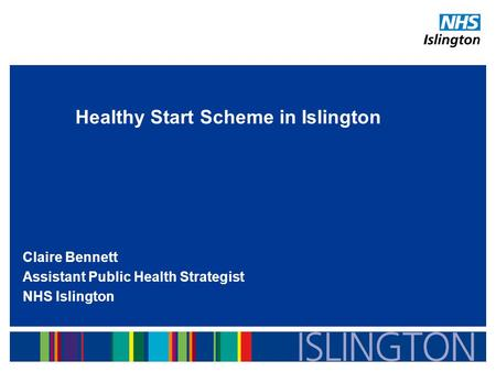 Healthy Start Scheme in Islington Claire Bennett Assistant Public Health Strategist NHS Islington.