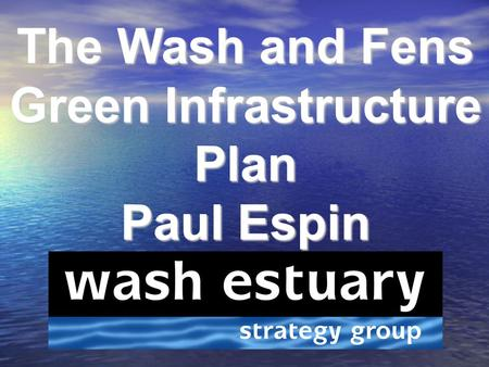 The Wash and Fens Green Infrastructure Plan Paul Espin.