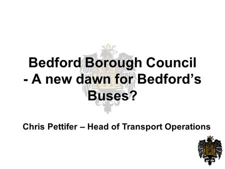 Bedford Borough Council - A new dawn for Bedford's Buses? Chris Pettifer – Head of Transport Operations.