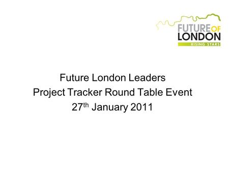 Future London Leaders Project Tracker Round Table Event 27 th January 2011.