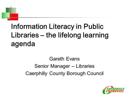 Information Literacy in Public Libraries – the lifelong learning agenda Gareth Evans Senior Manager – Libraries Caerphilly County Borough Council.