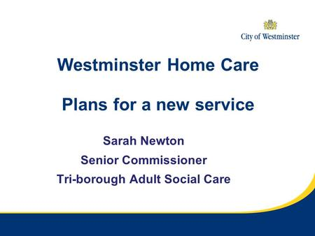 Westminster Home Care Plans for a new service Sarah Newton Senior Commissioner Tri-borough Adult Social Care.