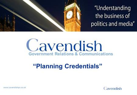 "'Understanding the business of politics and media' www.cavendishpc.co.uk Government Relations & Communications ""Planning Credentials"""