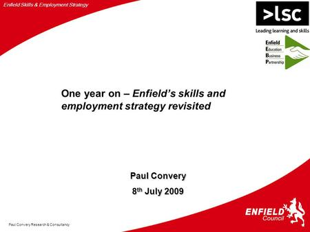 Enfield Skills & Employment Strategy Paul Convery Research & Consultancy Paul Convery 8 th July 2009 One year on – Enfield's skills and employment strategy.