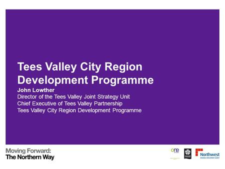 Tees Valley City Region Development Programme John Lowther Director of the Tees Valley Joint Strategy Unit Chief Executive of Tees Valley Partnership Tees.