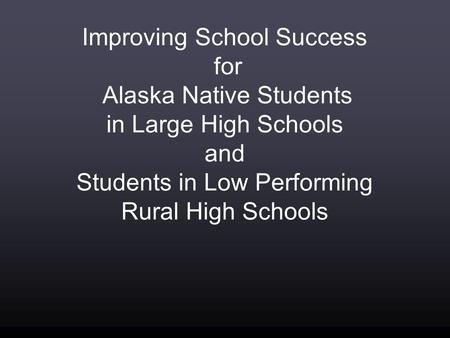 Improving School Success for Alaska Native Students in Large High Schools and Students in Low Performing Rural High Schools.