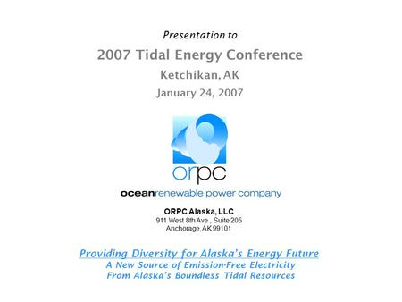 Presentation to 2007 Tidal Energy Conference Ketchikan, AK January 24, 2007 Providing Diversity for Alaska's Energy Future A New Source of Emission-Free.