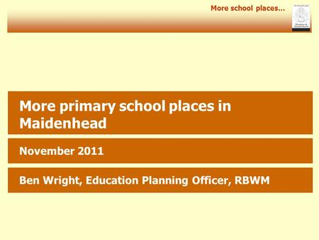 More school places… More primary school places in Maidenhead November 2011 Ben Wright, Education Planning Officer, RBWM.