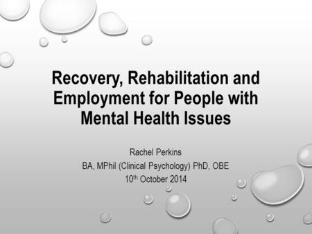 Recovery, Rehabilitation and Employment for People with Mental Health Issues Rachel Perkins BA, MPhil (Clinical Psychology) PhD, OBE 10 th October 2014.