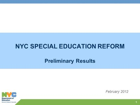 NYC SPECIAL EDUCATION REFORM Preliminary Results 1 February 2012.