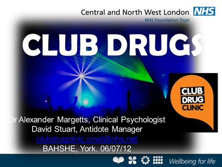 Dr Alexander Margetts, Clinical Psychologist David Stuart, Antidote Manager BAHSHE, York. 06/07/12 CLUB DRUGS.