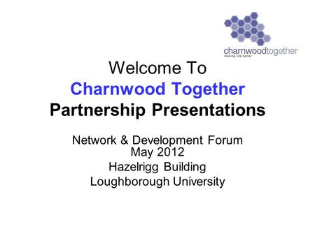 Welcome To Charnwood Together Partnership Presentations Network & Development Forum May 2012 Hazelrigg Building Loughborough University.