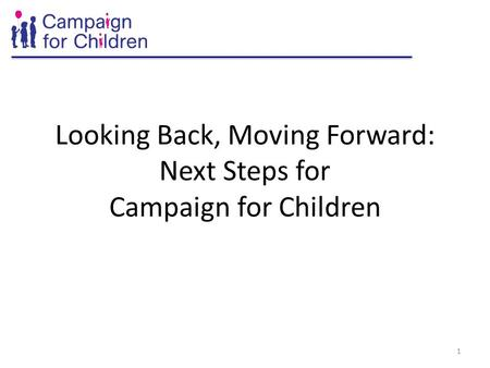 Looking Back, Moving Forward: Next Steps for Campaign for Children 1.