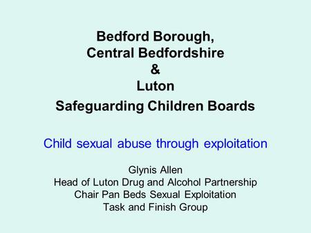 Bedford Borough, Central Bedfordshire & Luton Safeguarding Children Boards Child sexual abuse through exploitation Glynis Allen Head of Luton Drug and.