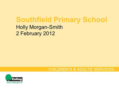 Southfield Primary School Holly Morgan-Smith 2 February 2012 CHILDREN'S & ADULTS' SERVICES.
