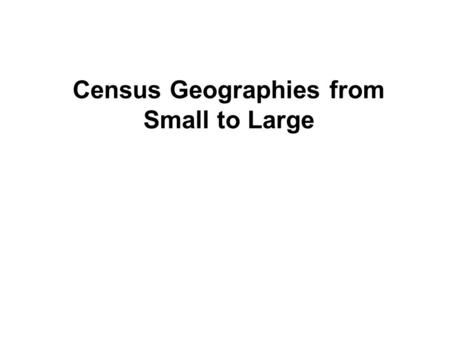 "Census Geographies from Small to Large. What are the ""census geographies? How are they defined? What are their characteristics? How do they relate to."