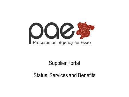 Supplier Portal Status, Services and Benefits. Supplier Portal Implementation Status 11 out of the 18 PAE authorities have now signed up to implement.