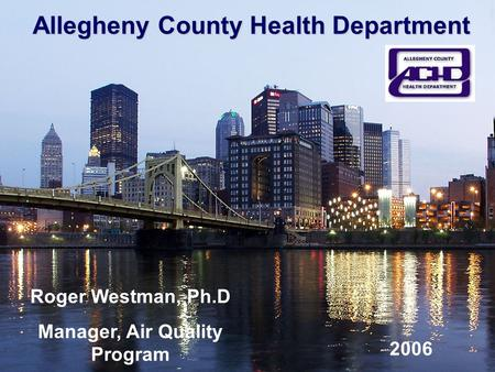 Allegheny County Health Department Roger Westman, Ph.D Manager, Air Quality Program 2006.