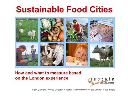 How and what to measure based on the London experience Sustainable Food Cities Kath Dalmeny, Policy Director, Sustain – also member of the London Food.