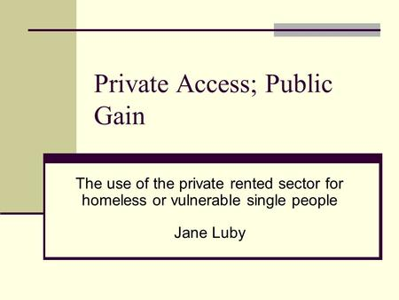Private Access; Public Gain The use of the private rented sector for homeless or vulnerable single people Jane Luby.