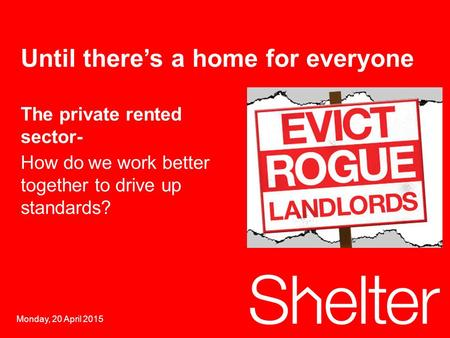 1 Monday, 20 April 2015 Until there's a home for everyone The private rented sector- How dowe work better together to drive up standards?