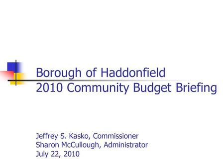 Borough of Haddonfield 2010 Community Budget Briefing Jeffrey S. Kasko, Commissioner Sharon McCullough, Administrator July 22, 2010.