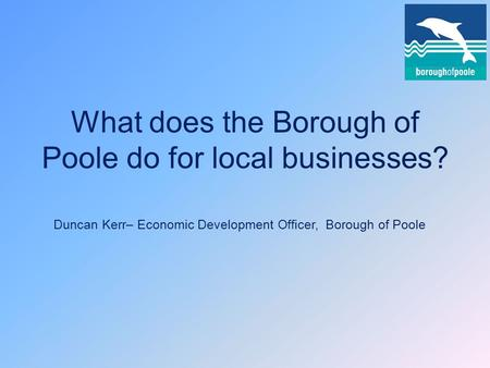 What does the Borough of Poole do for local businesses? Duncan Kerr– Economic Development Officer, Borough of Poole.