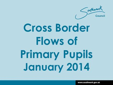 Www.southwark.gov.uk Cross Border Flows of Primary Pupils January 2014.