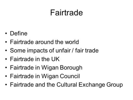 Fairtrade Define Fairtrade around the world Some impacts of unfair / fair trade Fairtrade in the UK Fairtrade in Wigan Borough Fairtrade in Wigan Council.
