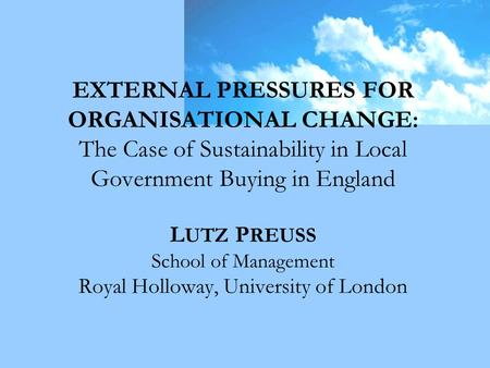 EXTERNAL PRESSURES FOR ORGANISATIONAL CHANGE: The Case of Sustainability in Local Government Buying in England L UTZ P REUSS School of Management Royal.