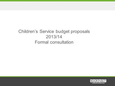 1 Children's Service budget proposals 2013/14 Formal consultation.