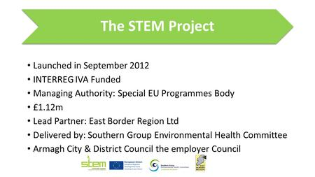 The STEM Project Launched in September 2012 INTERREG IVA Funded Managing Authority: Special EU Programmes Body £1.12m Lead Partner: East Border Region.
